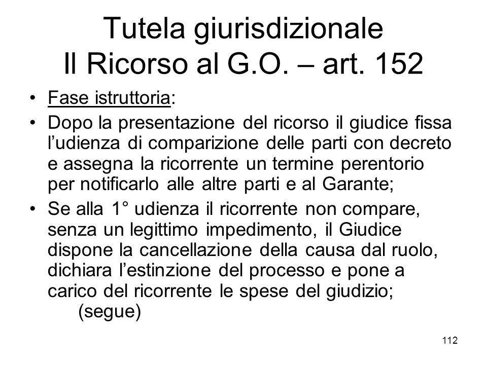 112 Tutela giurisdizionale Il Ricorso al G.O. – art. 152 Fase istruttoria: Dopo la presentazione del ricorso il giudice fissa ludienza di comparizione