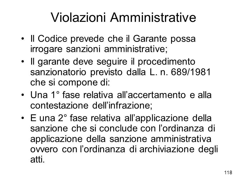 118 Violazioni Amministrative Il Codice prevede che il Garante possa irrogare sanzioni amministrative; Il garante deve seguire il procedimento sanzion