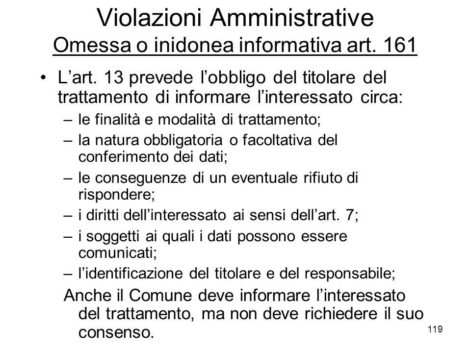 119 Violazioni Amministrative Omessa o inidonea informativa art. 161 Lart. 13 prevede lobbligo del titolare del trattamento di informare linteressato