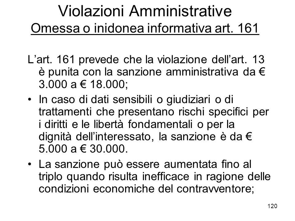 120 Violazioni Amministrative Omessa o inidonea informativa art. 161 Lart. 161 prevede che la violazione dellart. 13 è punita con la sanzione amminist