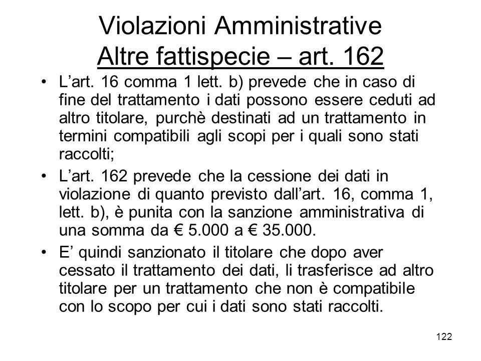 122 Violazioni Amministrative Altre fattispecie – art. 162 Lart. 16 comma 1 lett. b) prevede che in caso di fine del trattamento i dati possono essere