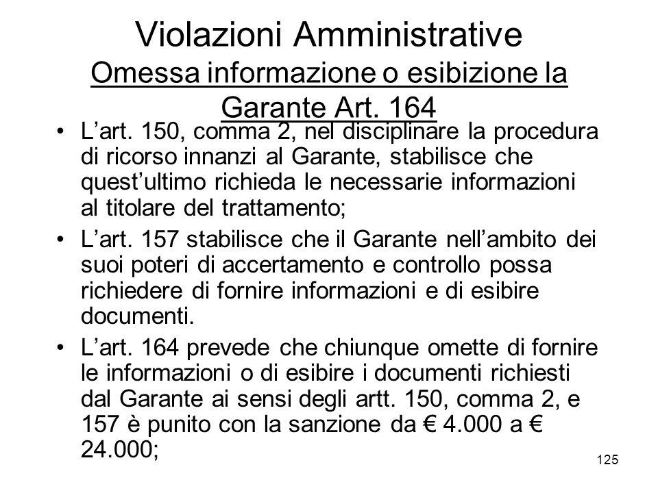 125 Violazioni Amministrative Omessa informazione o esibizione la Garante Art. 164 Lart. 150, comma 2, nel disciplinare la procedura di ricorso innanz
