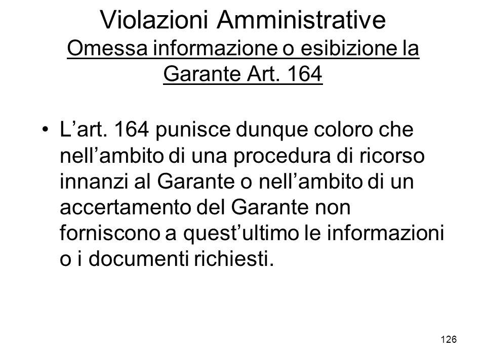 126 Violazioni Amministrative Omessa informazione o esibizione la Garante Art. 164 Lart. 164 punisce dunque coloro che nellambito di una procedura di