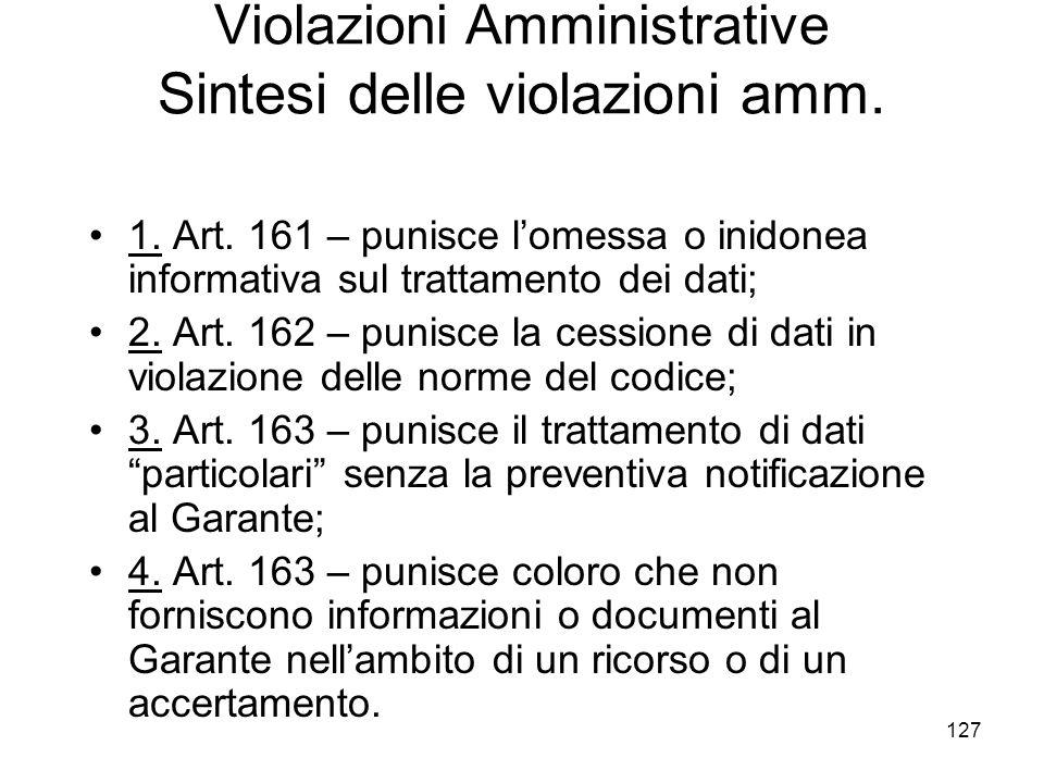 127 Violazioni Amministrative Sintesi delle violazioni amm. 1. Art. 161 – punisce lomessa o inidonea informativa sul trattamento dei dati; 2. Art. 162