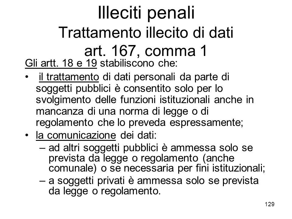 129 Illeciti penali Trattamento illecito di dati art. 167, comma 1 Gli artt. 18 e 19 stabiliscono che: il trattamento di dati personali da parte di so