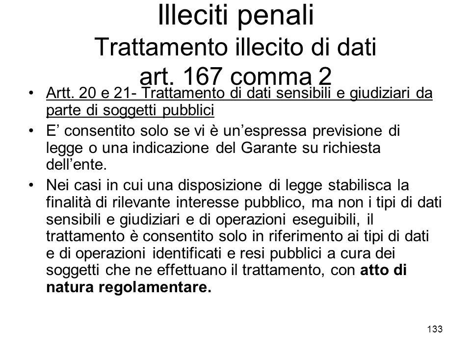 133 Illeciti penali Trattamento illecito di dati art. 167 comma 2 Artt. 20 e 21- Trattamento di dati sensibili e giudiziari da parte di soggetti pubbl