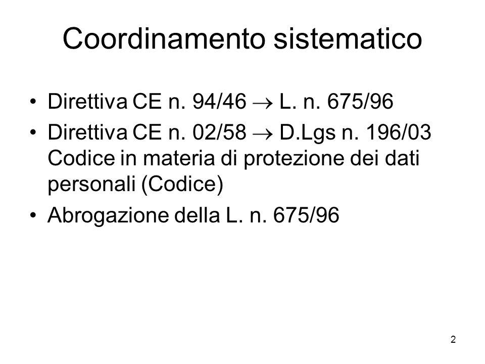 2 Coordinamento sistematico Direttiva CE n. 94/46 L. n. 675/96 Direttiva CE n. 02/58 D.Lgs n. 196/03 Codice in materia di protezione dei dati personal