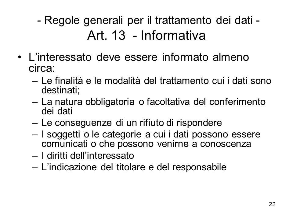 22 - Regole generali per il trattamento dei dati - Art. 13 - Informativa Linteressato deve essere informato almeno circa: –Le finalità e le modalità d