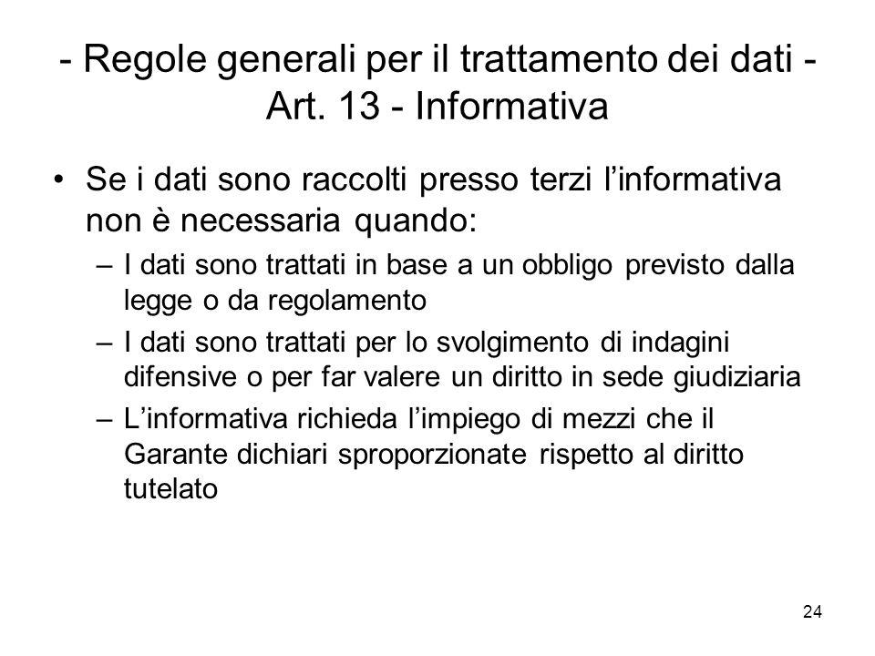 24 - Regole generali per il trattamento dei dati - Art. 13 - Informativa Se i dati sono raccolti presso terzi linformativa non è necessaria quando: –I