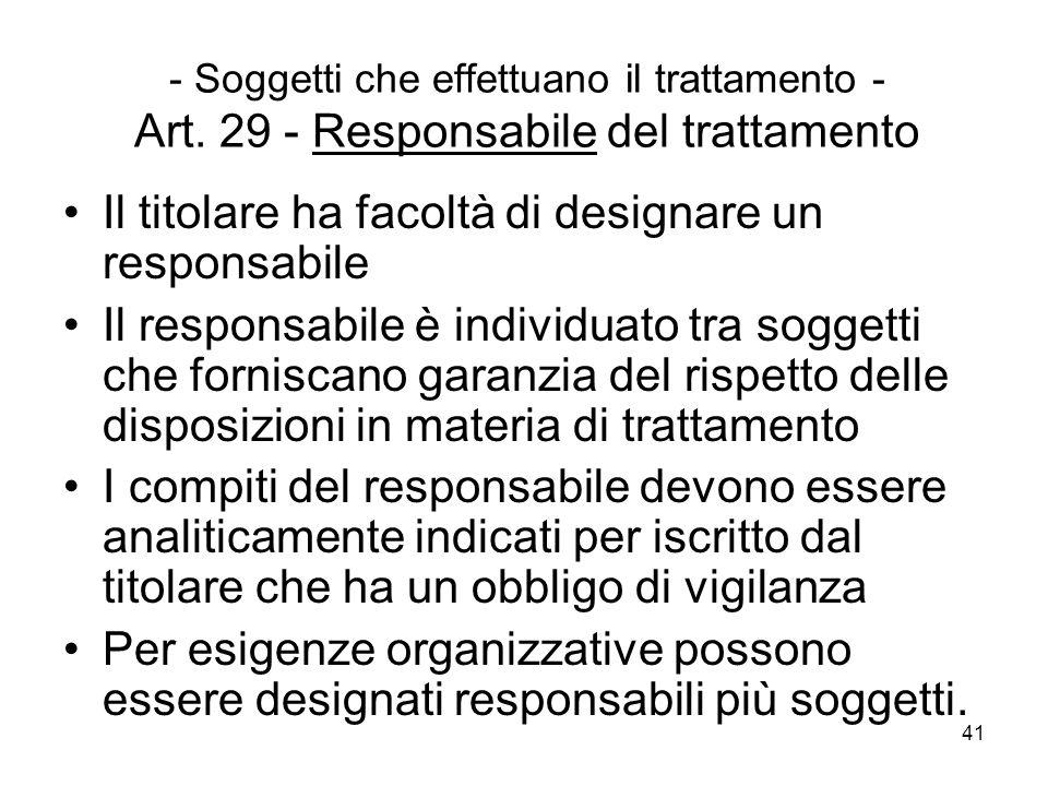 41 - Soggetti che effettuano il trattamento - Art. 29 - Responsabile del trattamento Il titolare ha facoltà di designare un responsabile Il responsabi