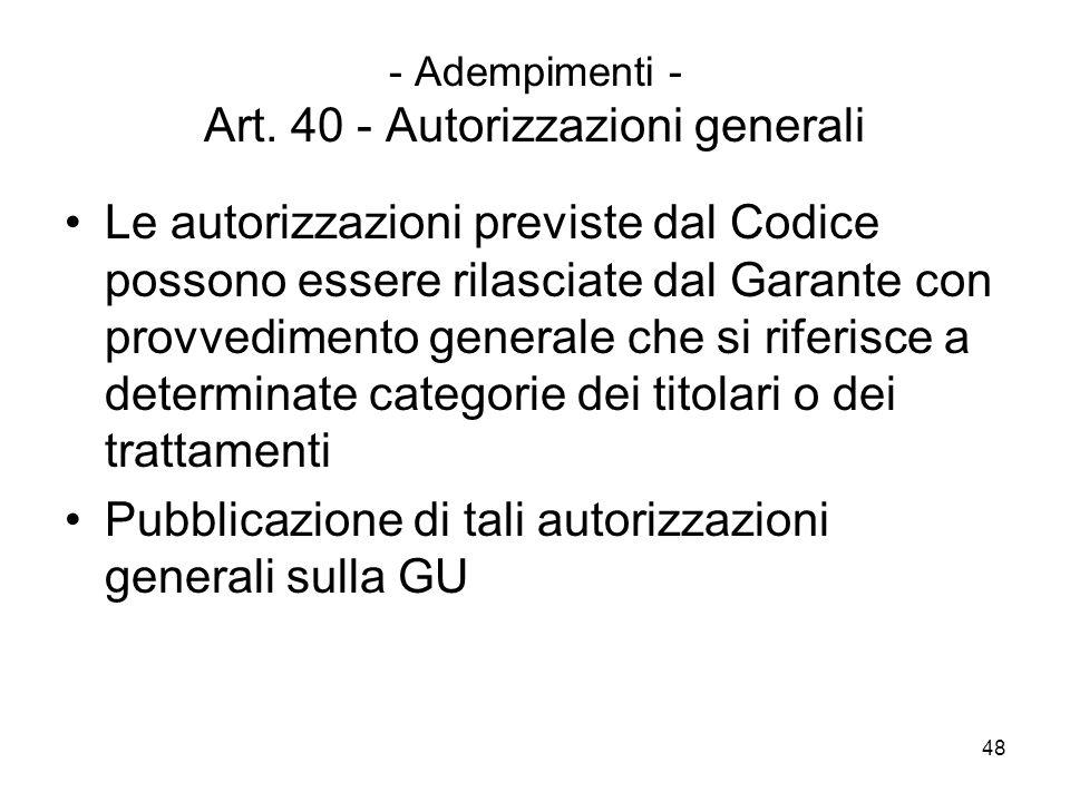 48 - Adempimenti - Art. 40 - Autorizzazioni generali Le autorizzazioni previste dal Codice possono essere rilasciate dal Garante con provvedimento gen