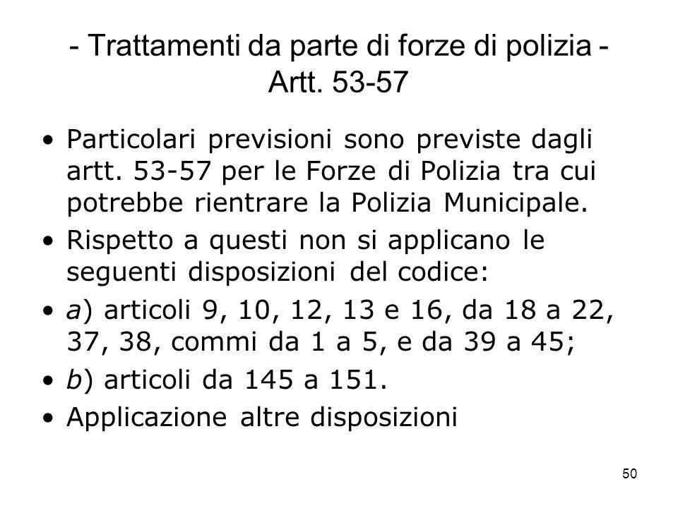 50 - Trattamenti da parte di forze di polizia - Artt. 53-57 Particolari previsioni sono previste dagli artt. 53-57 per le Forze di Polizia tra cui pot