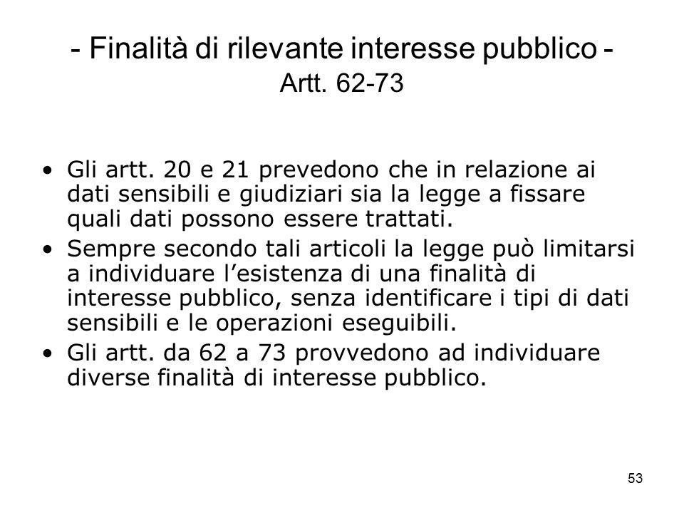 53 - Finalità di rilevante interesse pubblico - Artt. 62-73 Gli artt. 20 e 21 prevedono che in relazione ai dati sensibili e giudiziari sia la legge a