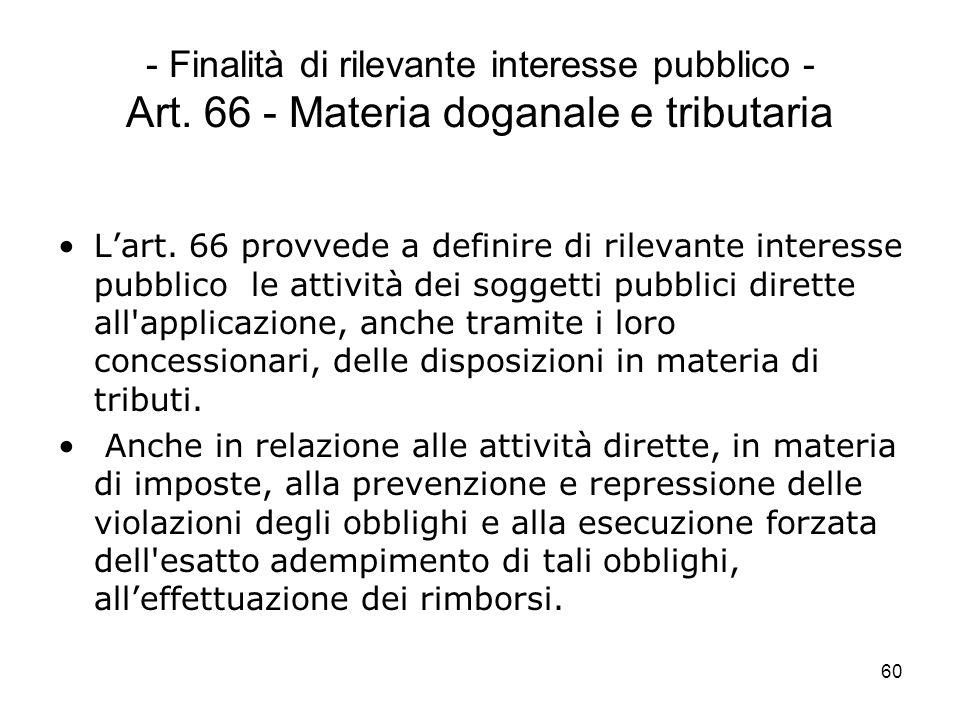 60 - Finalità di rilevante interesse pubblico - Art. 66 - Materia doganale e tributaria Lart. 66 provvede a definire di rilevante interesse pubblico l