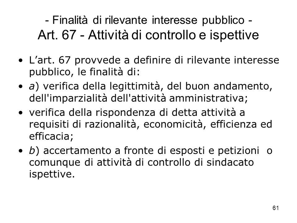61 - Finalità di rilevante interesse pubblico - Art. 67 - Attività di controllo e ispettive Lart. 67 provvede a definire di rilevante interesse pubbli