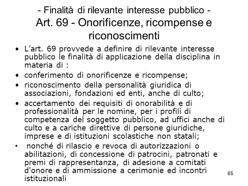 65 - Finalità di rilevante interesse pubblico - Art. 69 - Onorificenze, ricompense e riconoscimenti Lart. 69 provvede a definire di rilevante interess