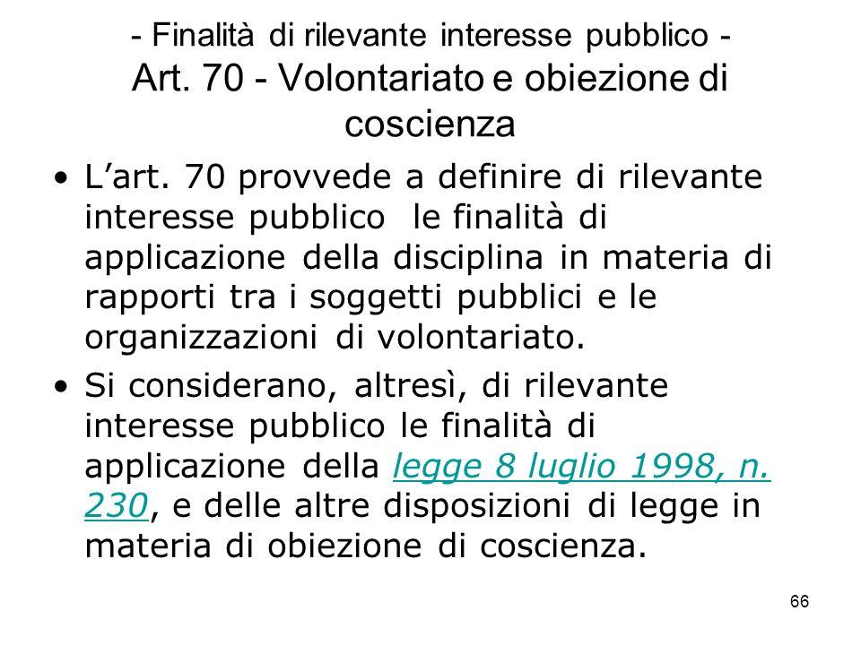 66 - Finalità di rilevante interesse pubblico - Art. 70 - Volontariato e obiezione di coscienza Lart. 70 provvede a definire di rilevante interesse pu