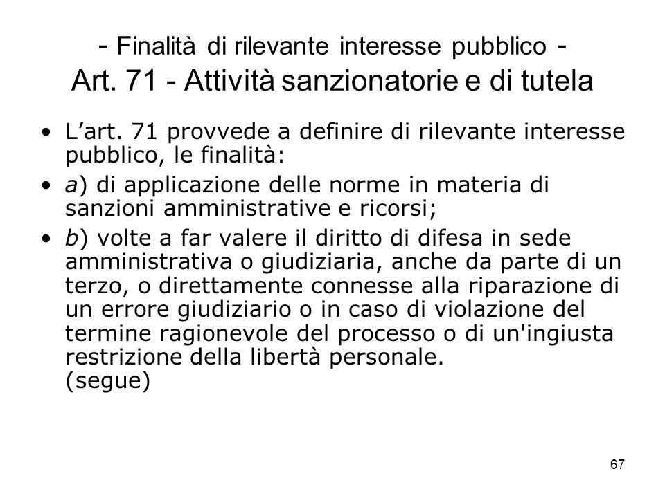 67 - Finalità di rilevante interesse pubblico - Art. 71 - Attività sanzionatorie e di tutela Lart. 71 provvede a definire di rilevante interesse pubbl