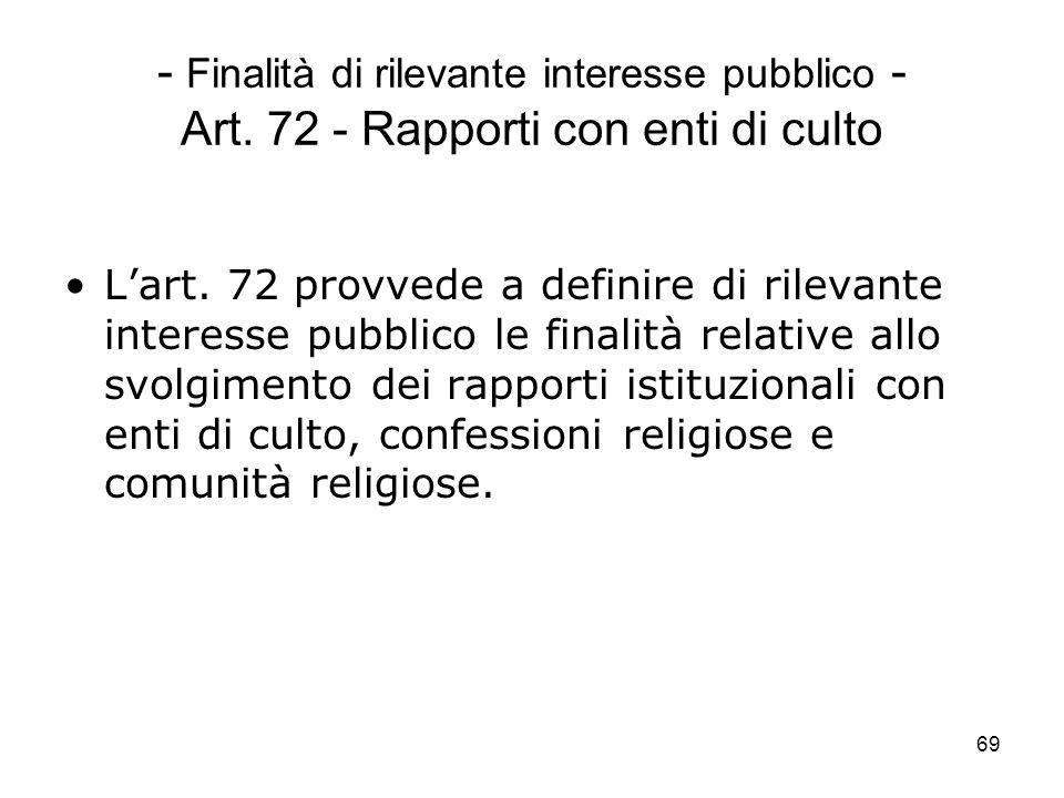 69 - Finalità di rilevante interesse pubblico - Art. 72 - Rapporti con enti di culto Lart. 72 provvede a definire di rilevante interesse pubblico le f