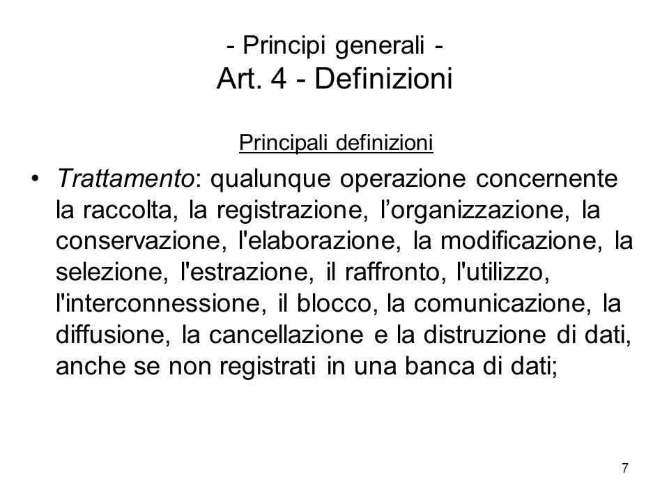 7 - Principi generali - Art. 4 - Definizioni Principali definizioni Trattamento: qualunque operazione concernente la raccolta, la registrazione, lorga