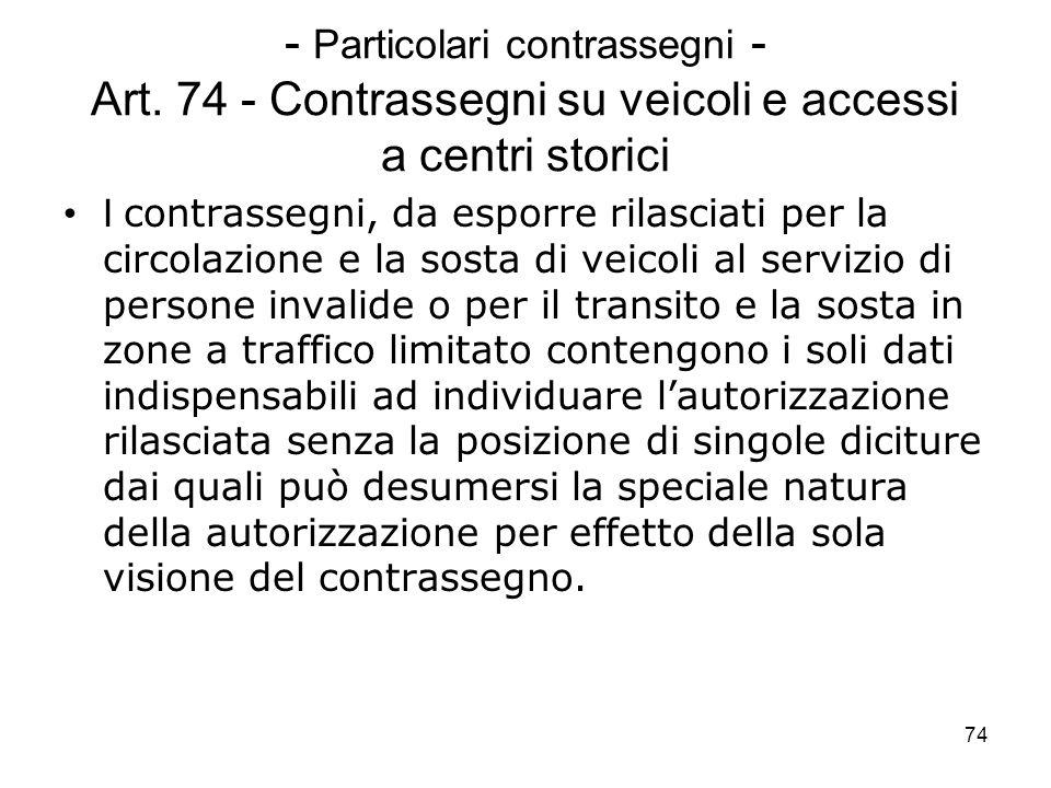 74 - Particolari contrassegni - Art. 74 - Contrassegni su veicoli e accessi a centri storici I contrassegni, da esporre rilasciati per la circolazione