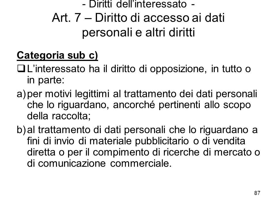 87 - Diritti dellinteressato - Art. 7 – Diritto di accesso ai dati personali e altri diritti Categoria sub c) Linteressato ha il diritto di opposizion