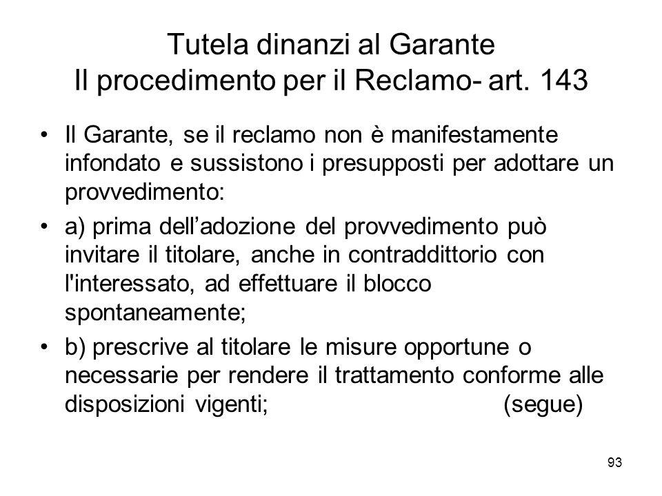 93 Tutela dinanzi al Garante Il procedimento per il Reclamo- art. 143 Il Garante, se il reclamo non è manifestamente infondato e sussistono i presuppo