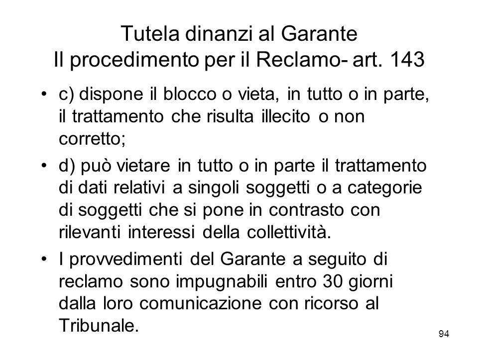 94 Tutela dinanzi al Garante Il procedimento per il Reclamo- art. 143 c) dispone il blocco o vieta, in tutto o in parte, il trattamento che risulta il