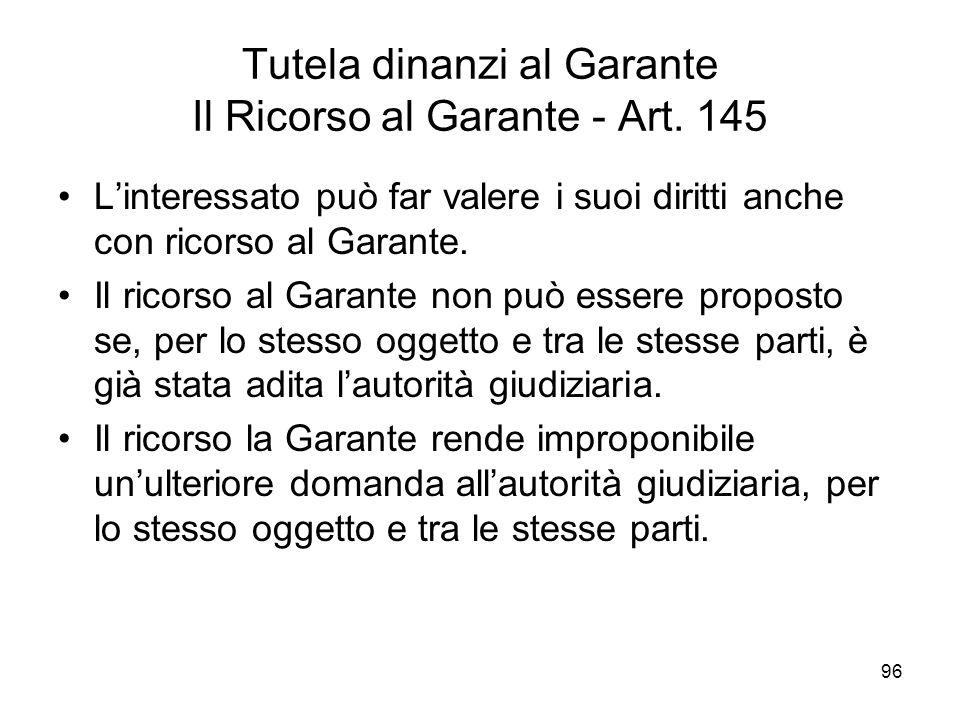 96 Tutela dinanzi al Garante Il Ricorso al Garante - Art. 145 Linteressato può far valere i suoi diritti anche con ricorso al Garante. Il ricorso al G