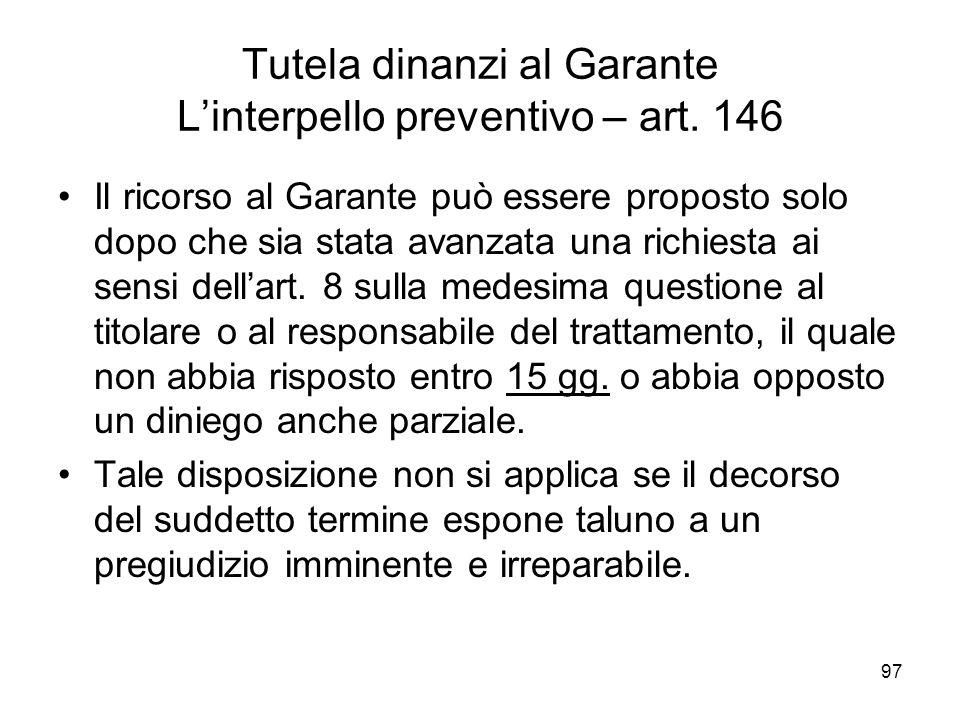 97 Tutela dinanzi al Garante Linterpello preventivo – art. 146 Il ricorso al Garante può essere proposto solo dopo che sia stata avanzata una richiest