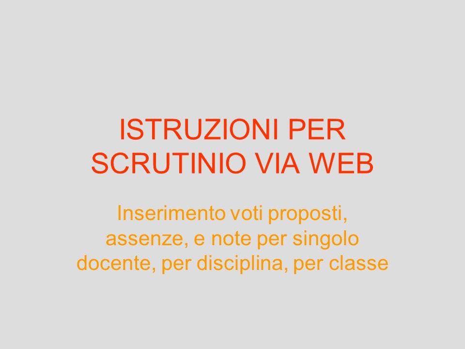 ISTRUZIONI PER SCRUTINIO VIA WEB Inserimento voti proposti, assenze, e note per singolo docente, per disciplina, per classe