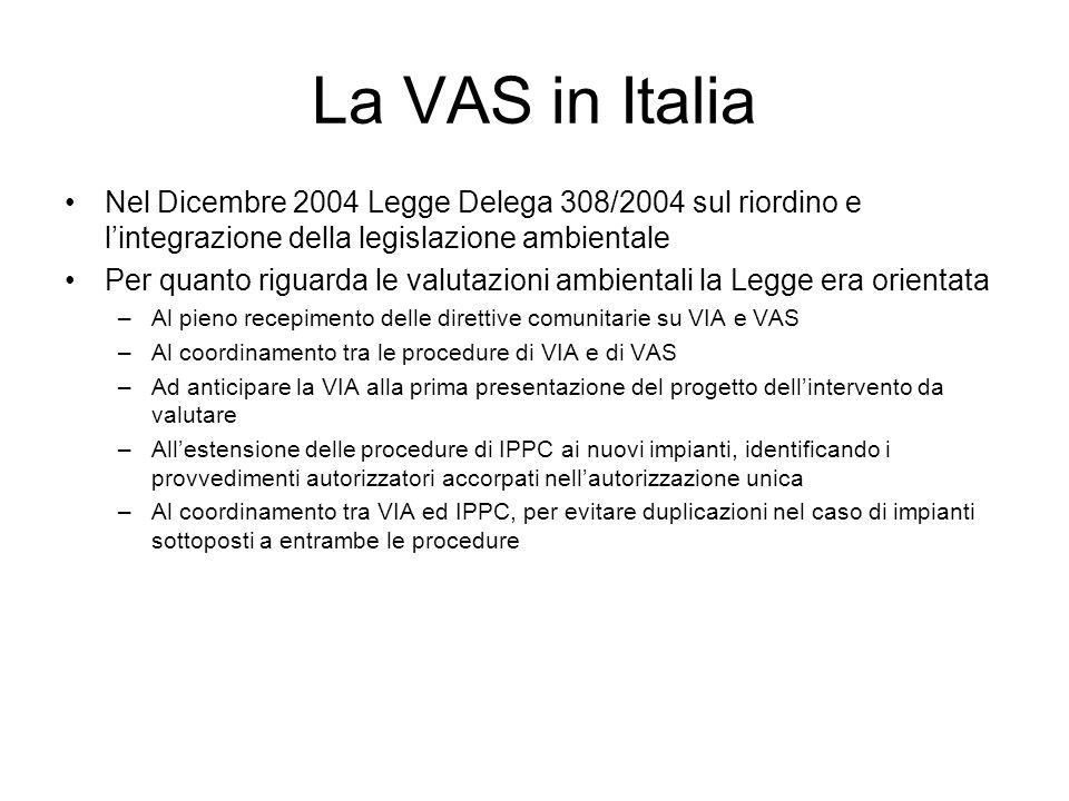 La VAS in Italia Nel Dicembre 2004 Legge Delega 308/2004 sul riordino e lintegrazione della legislazione ambientale Per quanto riguarda le valutazioni ambientali la Legge era orientata –Al pieno recepimento delle direttive comunitarie su VIA e VAS –Al coordinamento tra le procedure di VIA e di VAS –Ad anticipare la VIA alla prima presentazione del progetto dellintervento da valutare –Allestensione delle procedure di IPPC ai nuovi impianti, identificando i provvedimenti autorizzatori accorpati nellautorizzazione unica –Al coordinamento tra VIA ed IPPC, per evitare duplicazioni nel caso di impianti sottoposti a entrambe le procedure