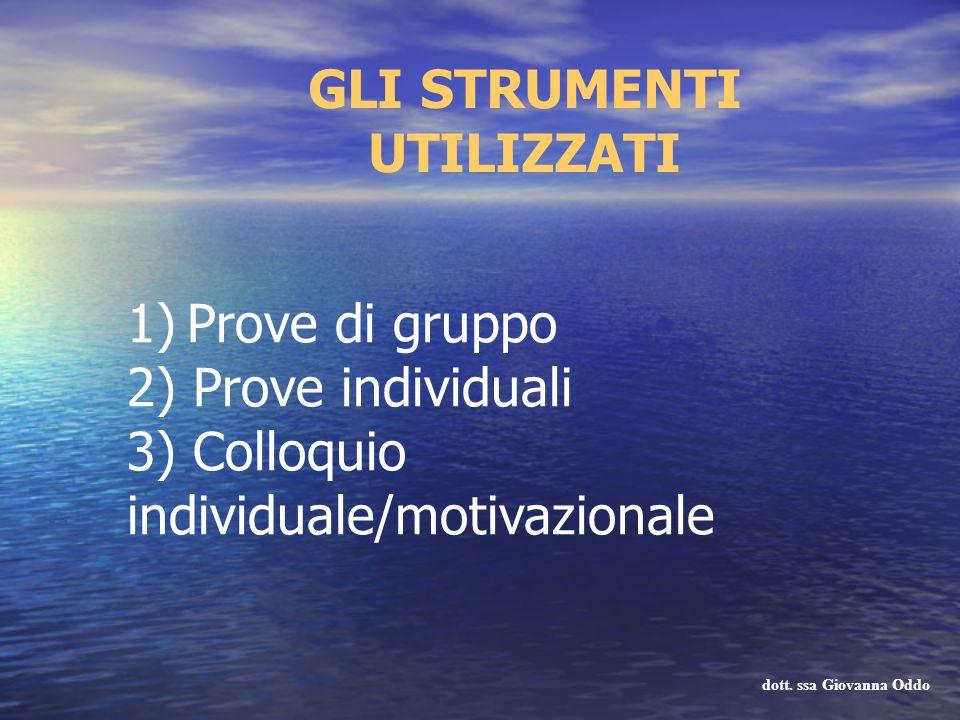 GLI STRUMENTI UTILIZZATI 1) Prove di gruppo 2) Prove individuali 3) Colloquio individuale/motivazionale dott. ssa Giovanna Oddo