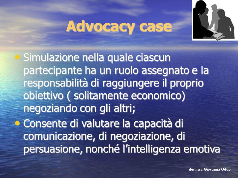 Advocacy case Simulazione nella quale ciascun partecipante ha un ruolo assegnato e la responsabilità di raggiungere il proprio obiettivo ( solitamente