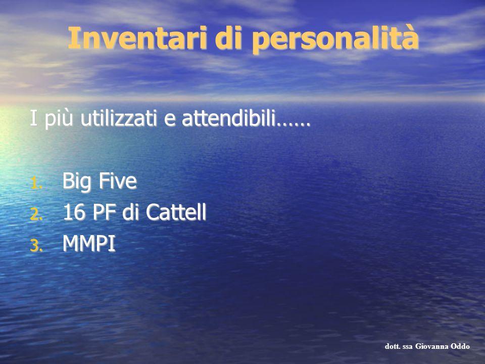 I più utilizzati e attendibili…… 1. Big Five 2. 16 PF di Cattell 3. MMPI dott. ssa Giovanna Oddo Inventari di personalità
