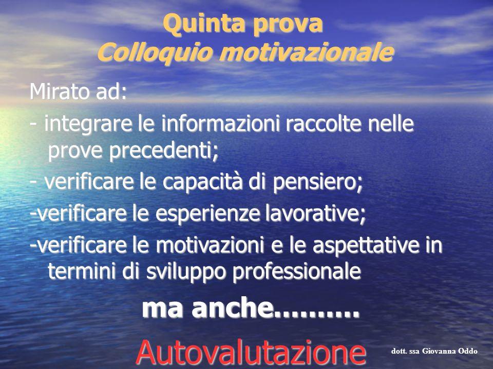 Quinta prova Colloquio motivazionale Mirato ad: - integrare le informazioni raccolte nelle prove precedenti; - verificare le capacità di pensiero; -ve