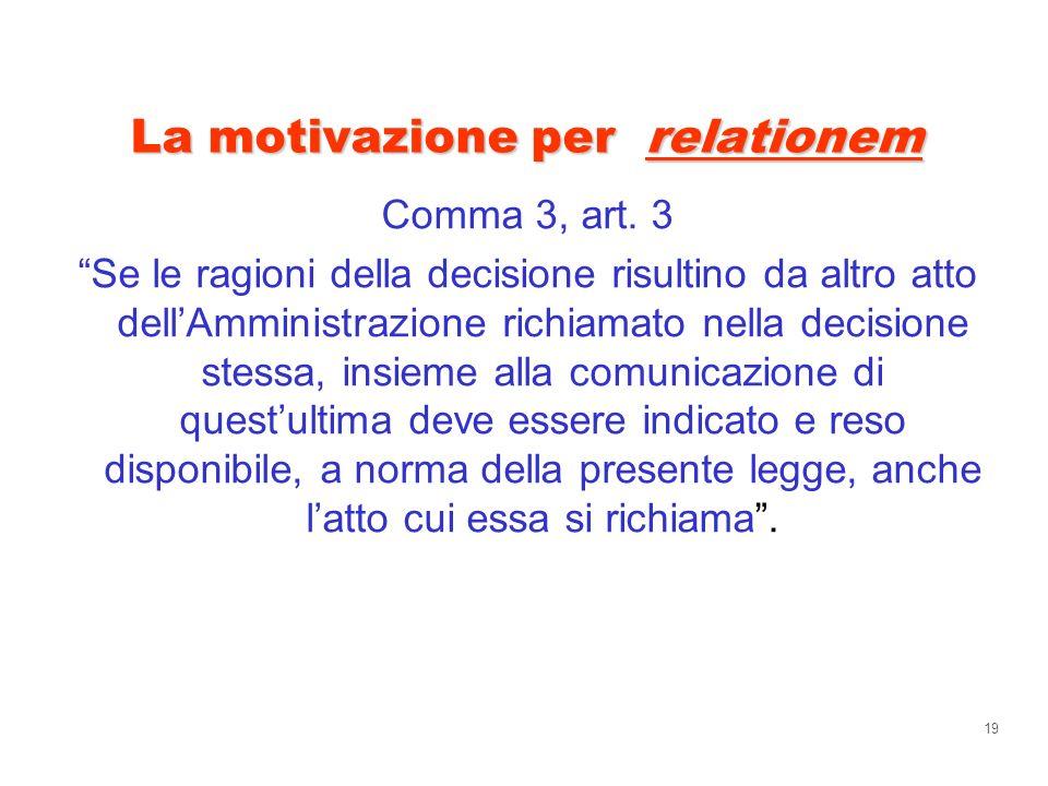 19 La motivazione per relationem Comma 3, art. 3 Se le ragioni della decisione risultino da altro atto dellAmministrazione richiamato nella decisione