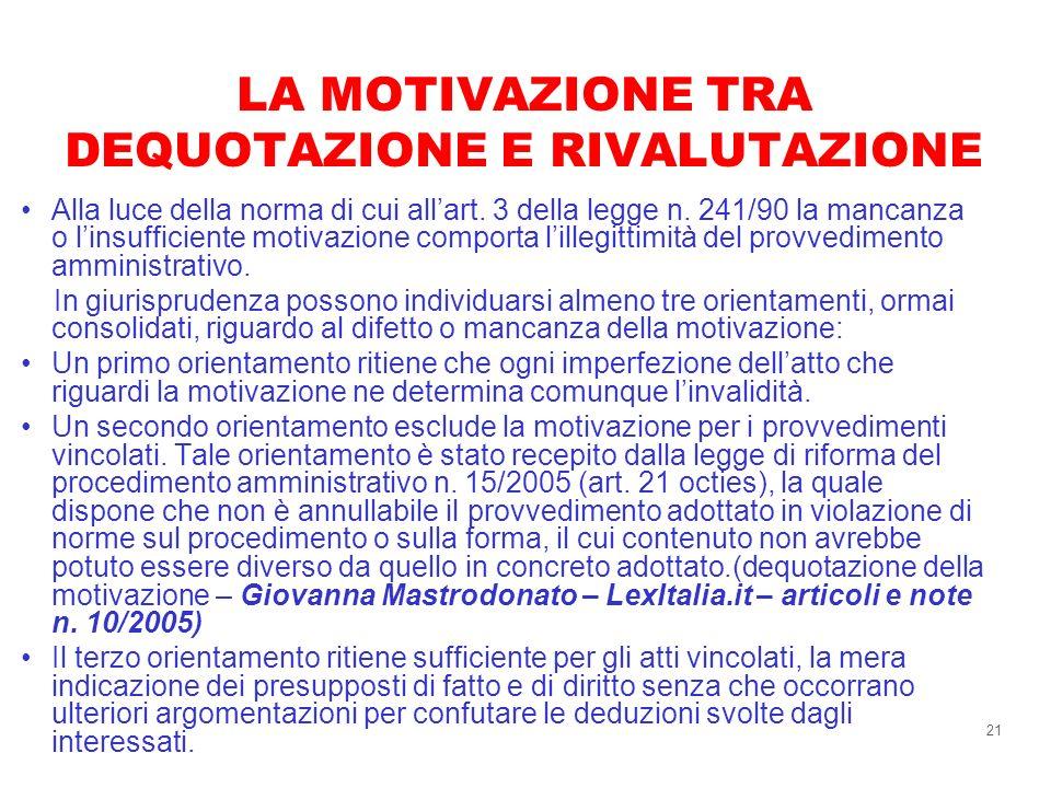 21 LA MOTIVAZIONE TRA DEQUOTAZIONE E RIVALUTAZIONE Alla luce della norma di cui allart. 3 della legge n. 241/90 la mancanza o linsufficiente motivazio