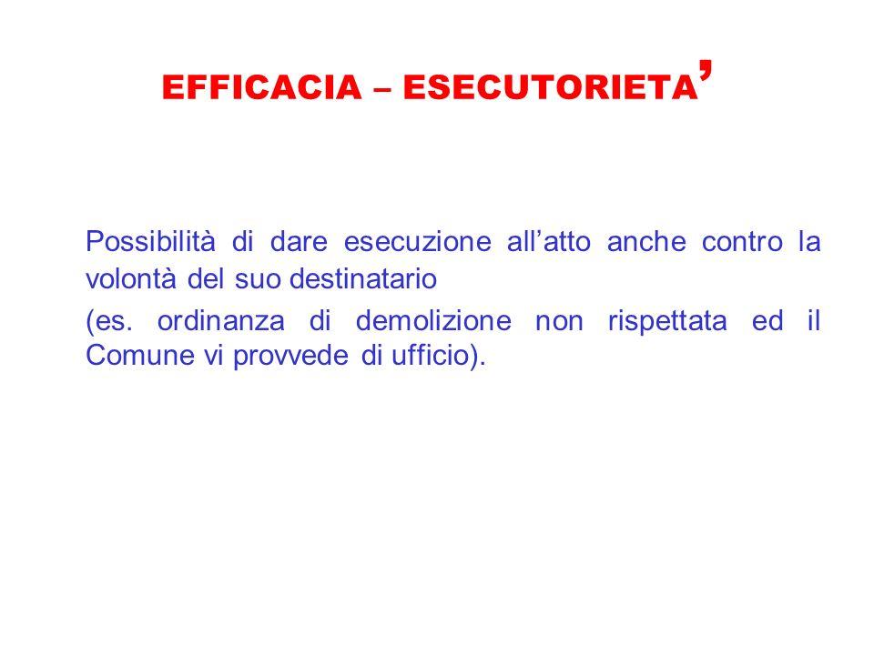 EFFICACIA – ESECUTORIETA Possibilità di dare esecuzione allatto anche contro la volontà del suo destinatario (es. ordinanza di demolizione non rispett
