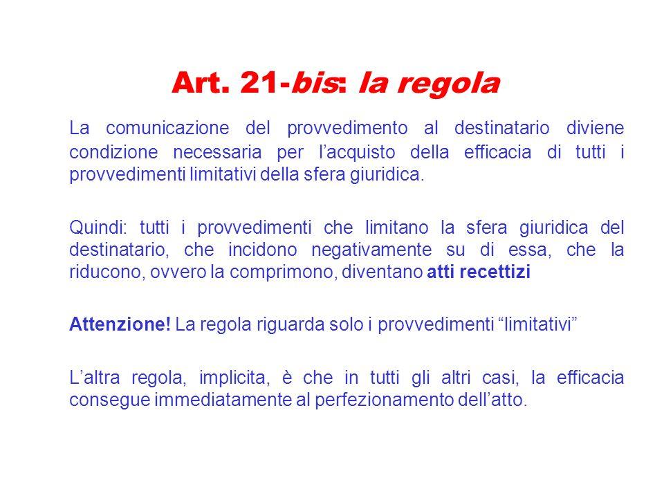 Art. 21-bis: la regola La comunicazione del provvedimento al destinatario diviene condizione necessaria per lacquisto della efficacia di tutti i provv