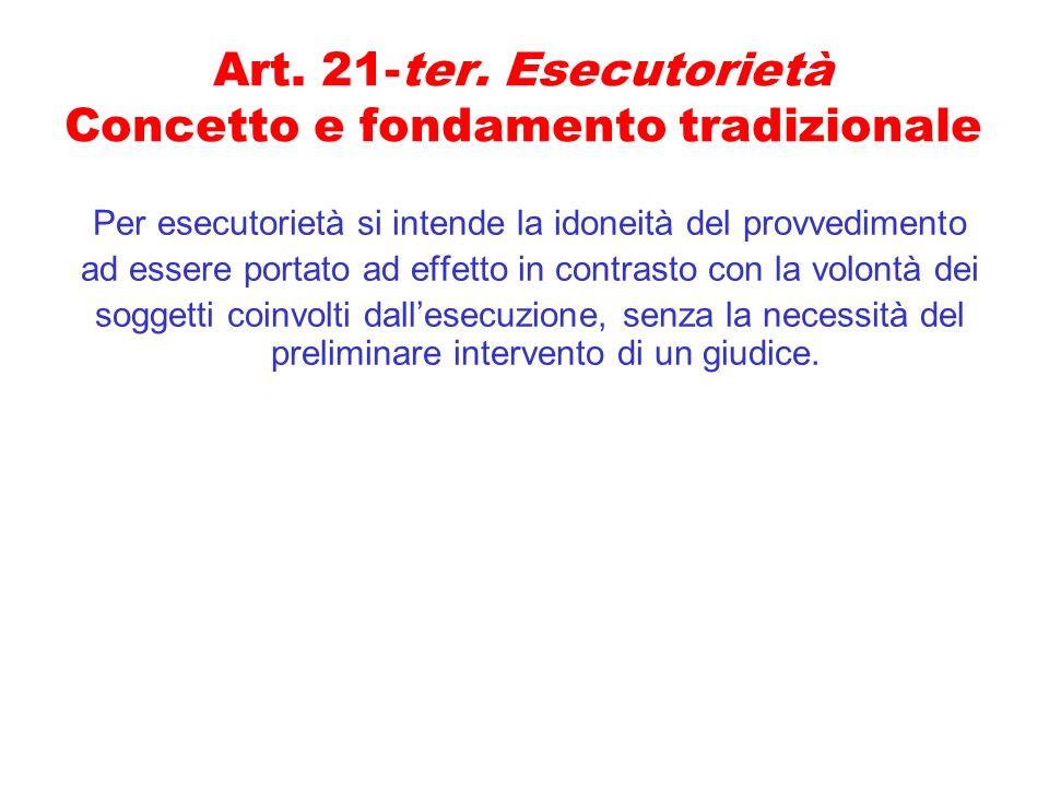 Art. 21-ter. Esecutorietà Concetto e fondamento tradizionale Per esecutorietà si intende la idoneità del provvedimento ad essere portato ad effetto in