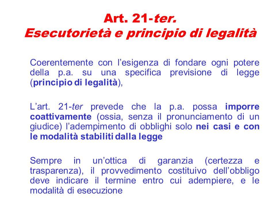 Art. 21-ter. Esecutorietà e principio di legalità Coerentemente con lesigenza di fondare ogni potere della p.a. su una specifica previsione di legge (