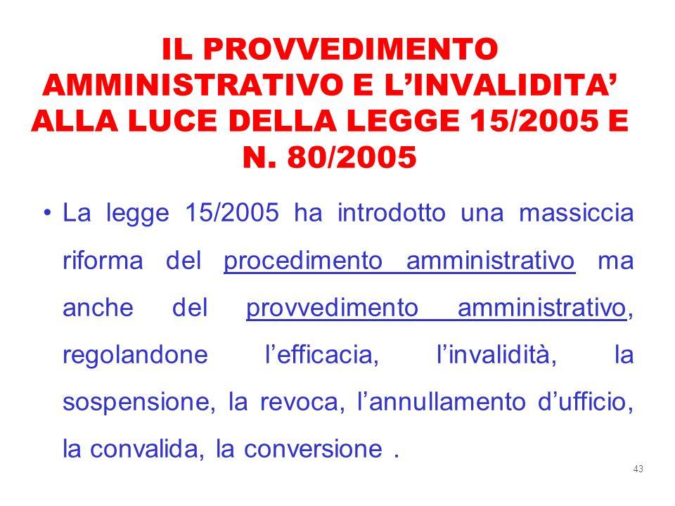 43 IL PROVVEDIMENTO AMMINISTRATIVO E LINVALIDITA ALLA LUCE DELLA LEGGE 15/2005 E N. 80/2005 La legge 15/2005 ha introdotto una massiccia riforma del p