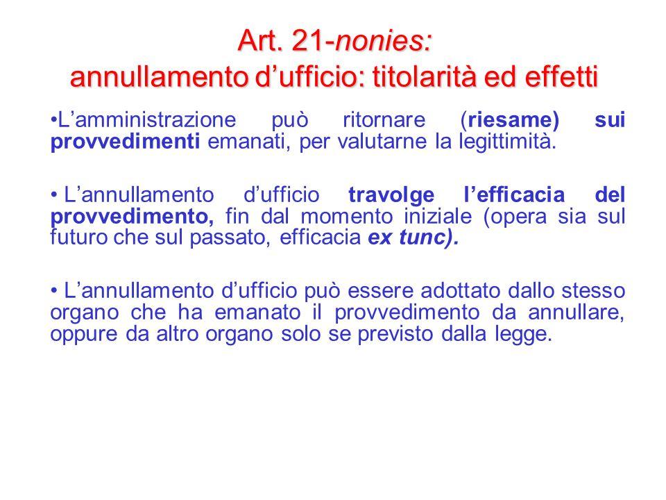 Art. 21-nonies: annullamento dufficio: titolarità ed effetti Lamministrazione può ritornare (riesame) sui provvedimenti emanati, per valutarne la legi
