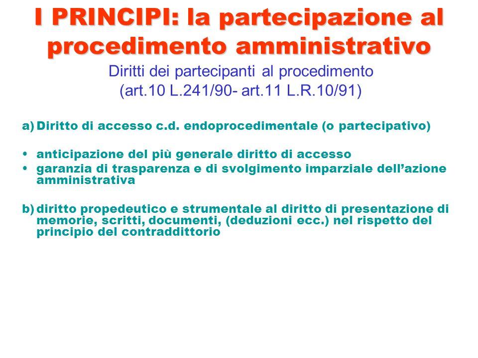I PRINCIPI: la partecipazione al procedimento amministrativo Diritti dei partecipanti al procedimento (art.10 L.241/90- art.11 L.R.10/91) a)Diritto di