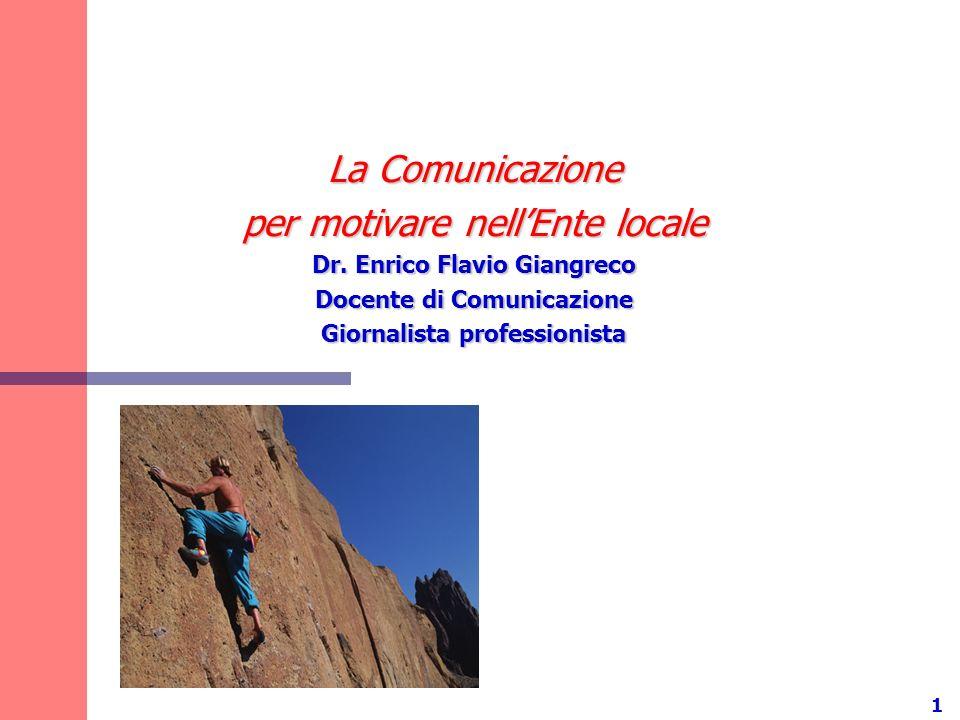 1 La Comunicazione per motivare nellEnte locale Dr. Enrico Flavio Giangreco Docente di Comunicazione Giornalista professionista