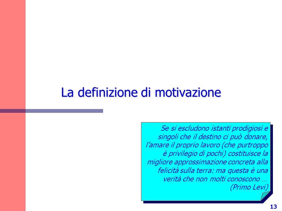 13 La definizione di motivazione Se si escludono istanti prodigiosi e singoli che il destino ci può donare, lamare il proprio lavoro (che purtroppo è