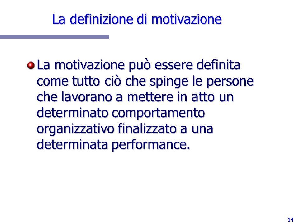 14 La definizione di motivazione La motivazione può essere definita come tutto ciò che spinge le persone che lavorano a mettere in atto un determinato