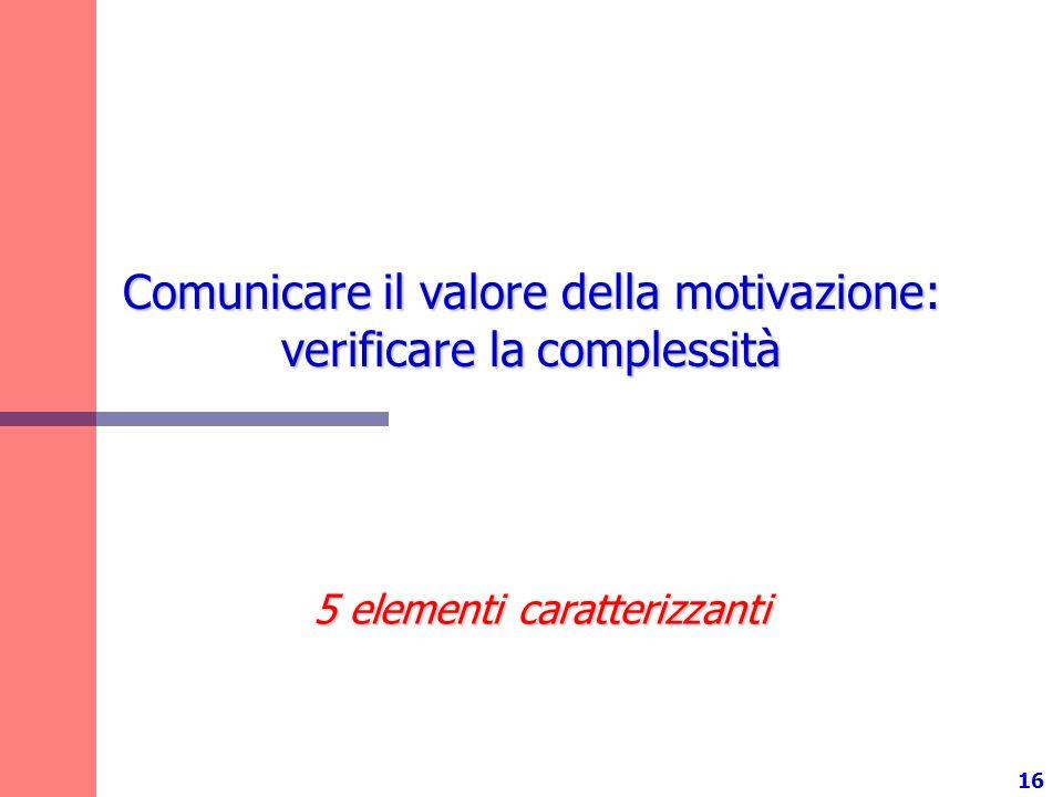 16 Comunicare il valore della motivazione: verificare la complessità 5 elementi caratterizzanti