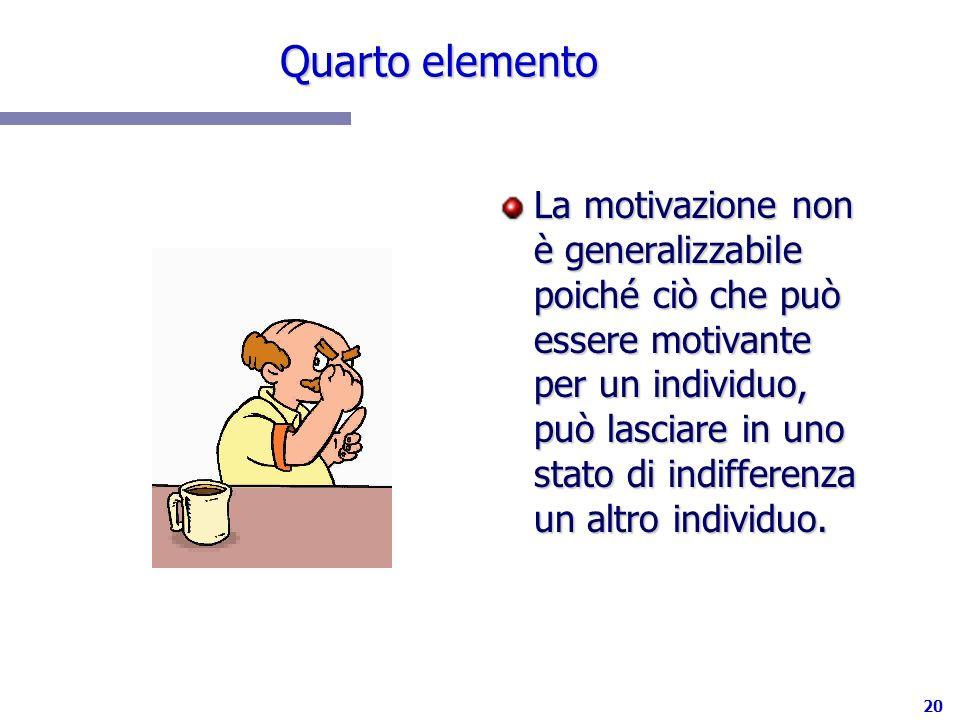 20 Quarto elemento La motivazione non è generalizzabile poiché ciò che può essere motivante per un individuo, può lasciare in uno stato di indifferenz